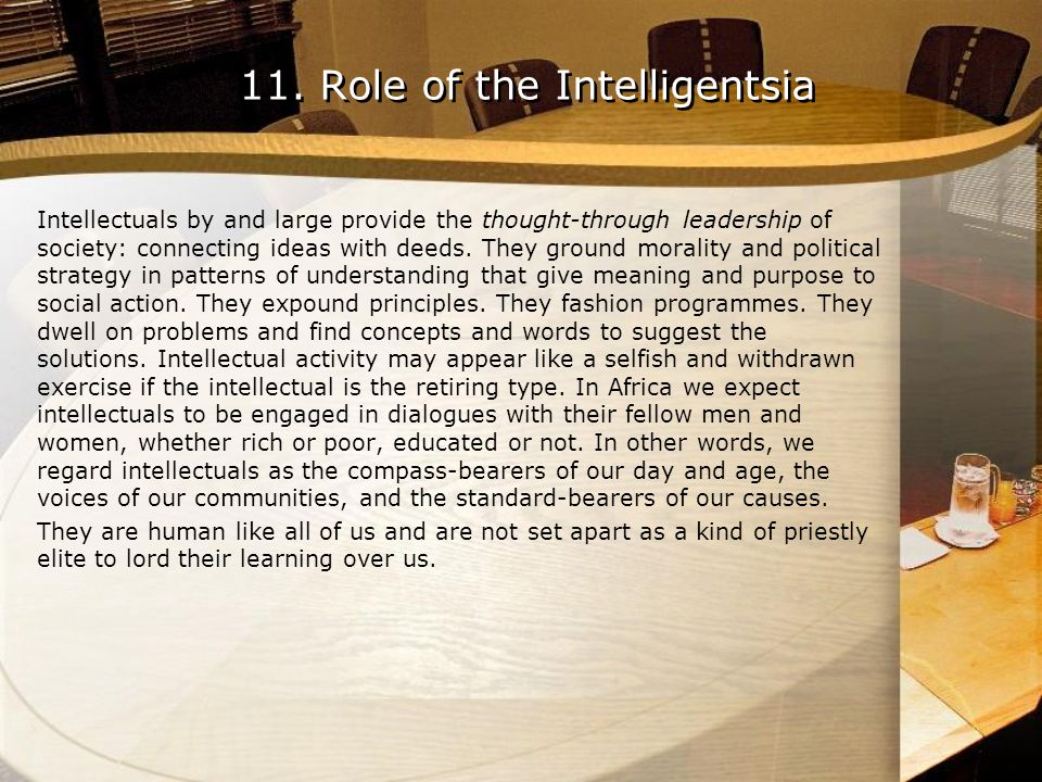 11. Role of the Intelligentsia Intellectuals by and large provide the thought-through leadership of society: connecting ideas with deeds. They ground