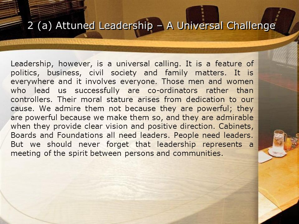 Leadership, however, is a universal calling. It is a feature of politics, business, civil society and family matters. It is everywhere and it involves