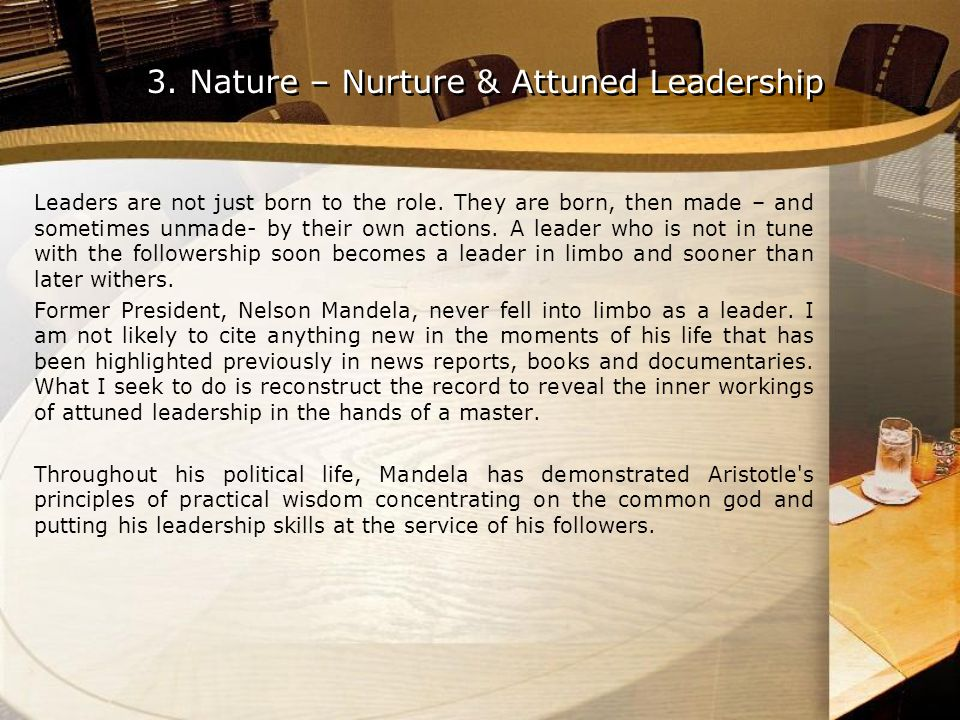 3. Nature – Nurture & Attuned Leadership Leaders are not just born to the role. They are born, then made – and sometimes unmade- by their own actions.
