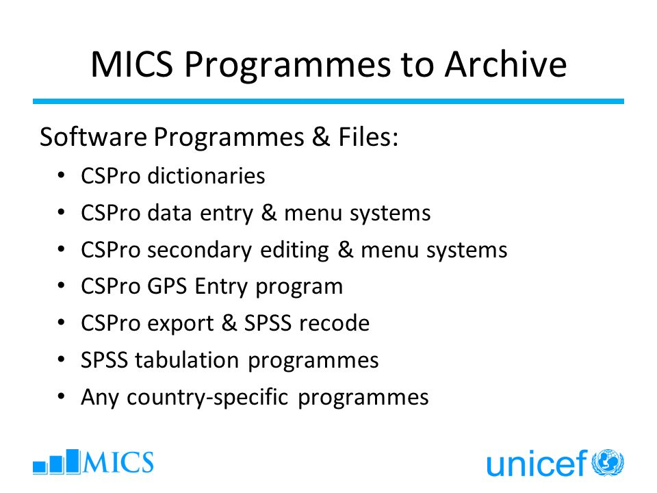 MICS Programmes to Archive Software Programmes & Files: CSPro dictionaries CSPro data entry & menu systems CSPro secondary editing & menu systems CSPro GPS Entry program CSPro export & SPSS recode SPSS tabulation programmes Any country-specific programmes