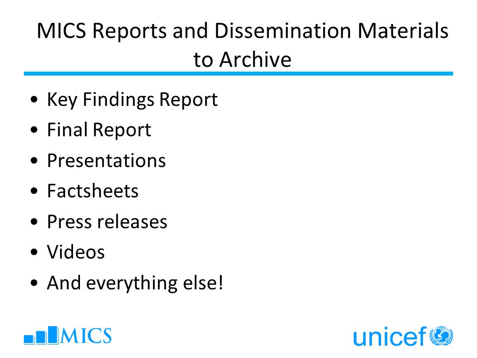 MICS Reports and Dissemination Materials to Archive Key Findings Report Final Report Presentations Factsheets Press releases Videos And everything else!