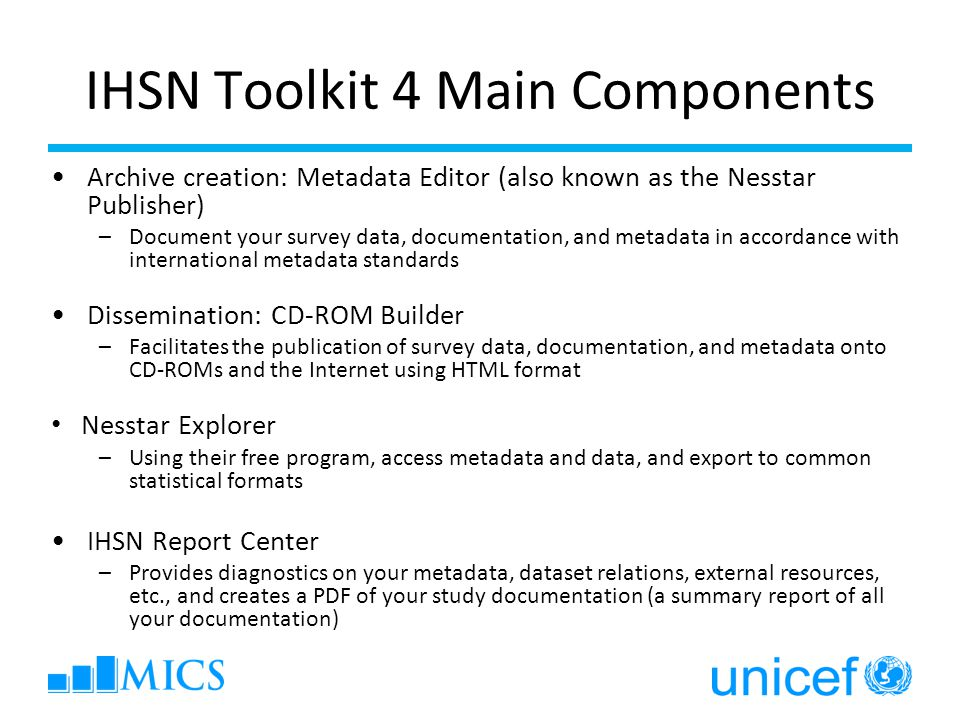 IHSN Toolkit 4 Main Components Archive creation: Metadata Editor (also known as the Nesstar Publisher) –Document your survey data, documentation, and metadata in accordance with international metadata standards Dissemination: CD-ROM Builder –Facilitates the publication of survey data, documentation, and metadata onto CD-ROMs and the Internet using HTML format Nesstar Explorer –Using their free program, access metadata and data, and export to common statistical formats IHSN Report Center –Provides diagnostics on your metadata, dataset relations, external resources, etc., and creates a PDF of your study documentation (a summary report of all your documentation)