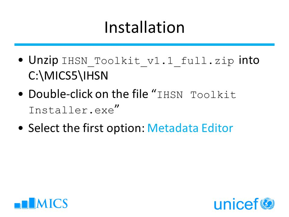 Installation Unzip IHSN_Toolkit_v1.1_full.zip into C:\MICS5\IHSN Double-click on the file IHSN Toolkit Installer.exe Select the first option: Metadata Editor