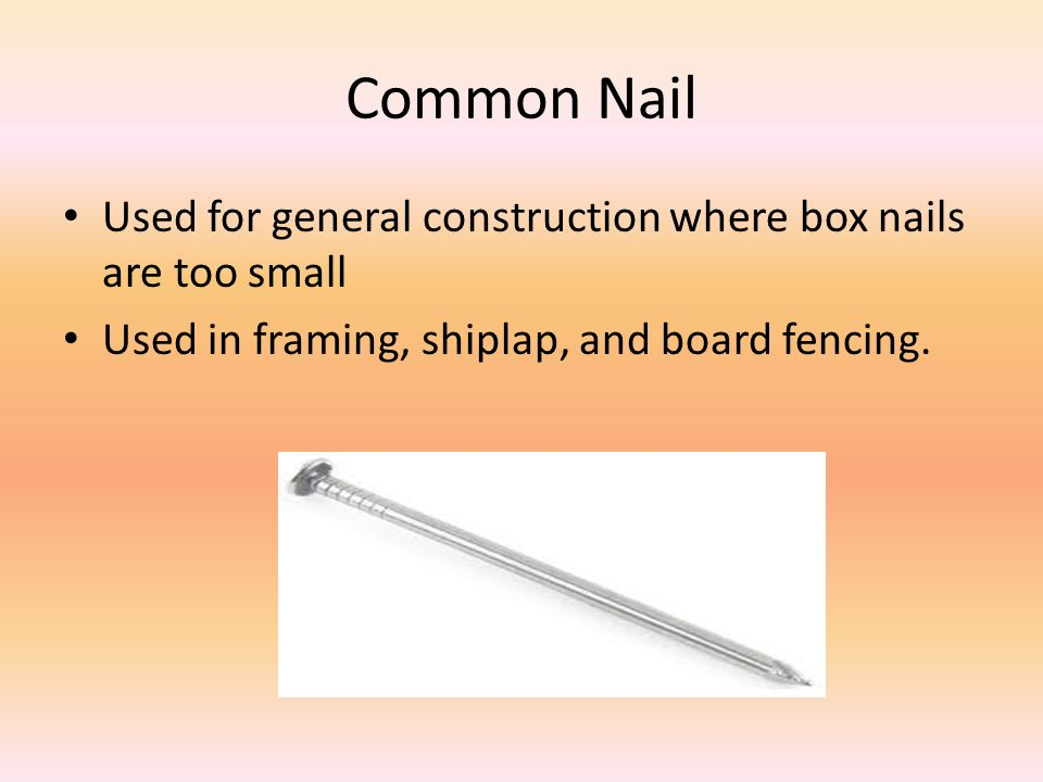 Common Nail Used for general construction where box nails are too small Used in framing, shiplap, and board fencing.
