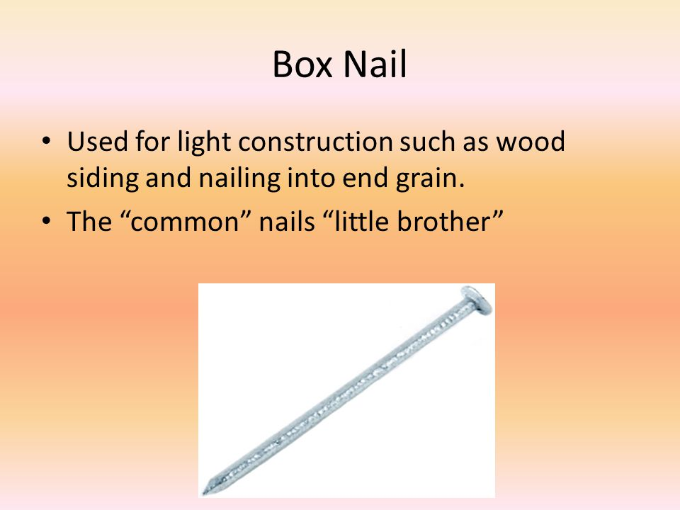 Box Nail Used for light construction such as wood siding and nailing into end grain. The common nails little brother
