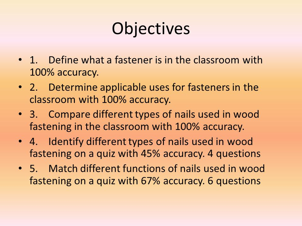 Objectives 1.Define what a fastener is in the classroom with 100% accuracy. 2.Determine applicable uses for fasteners in the classroom with 100% accur