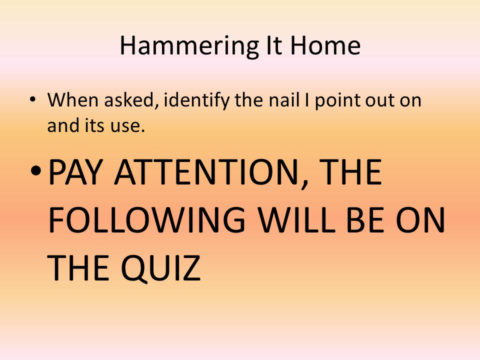 Hammering It Home When asked, identify the nail I point out on and its use. PAY ATTENTION, THE FOLLOWING WILL BE ON THE QUIZ