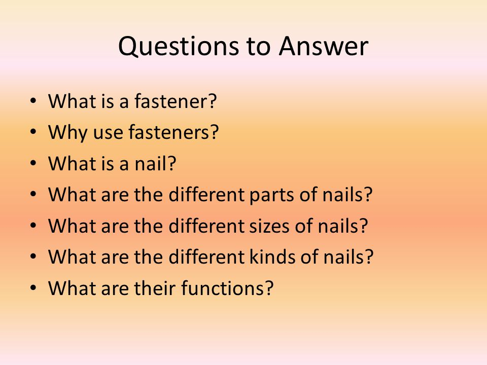 Questions to Answer What is a fastener? Why use fasteners? What is a nail? What are the different parts of nails? What are the different sizes of nail