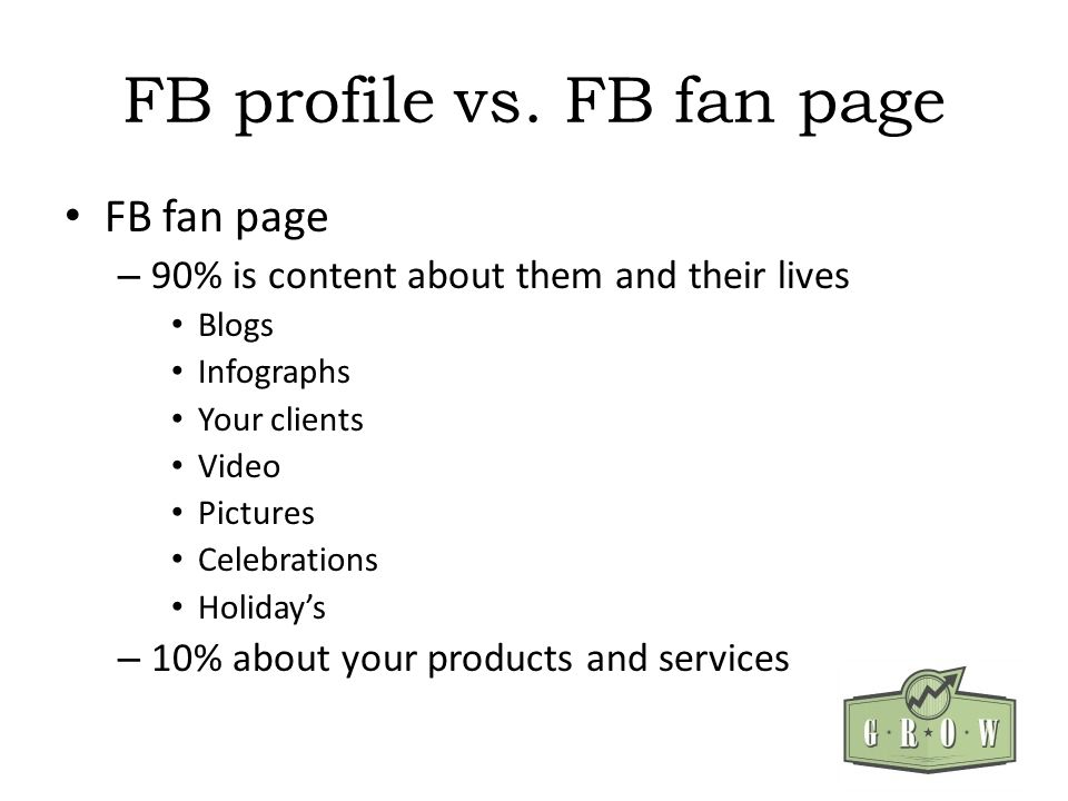 FB profile vs. FB fan page FB fan page – 90% is content about them and their lives Blogs Infographs Your clients Video Pictures Celebrations Holidays