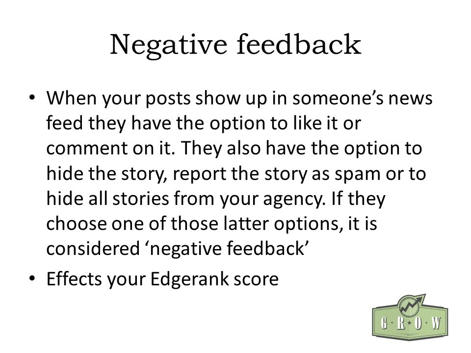 Negative feedback When your posts show up in someones news feed they have the option to like it or comment on it.
