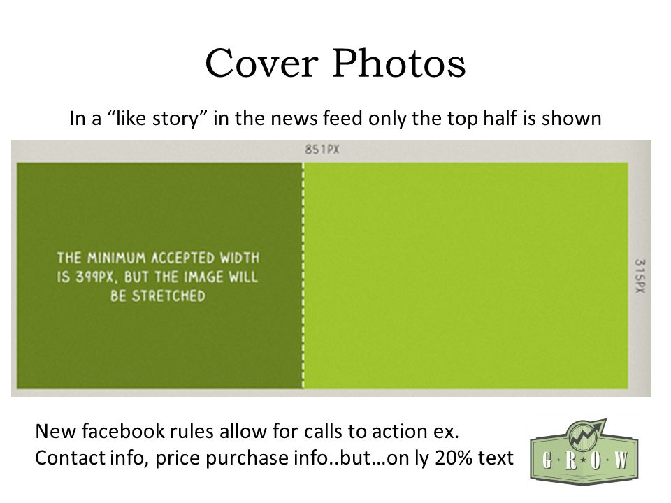 Cover Photos In a like story in the news feed only the top half is shown New facebook rules allow for calls to action ex. Contact info, price purchase