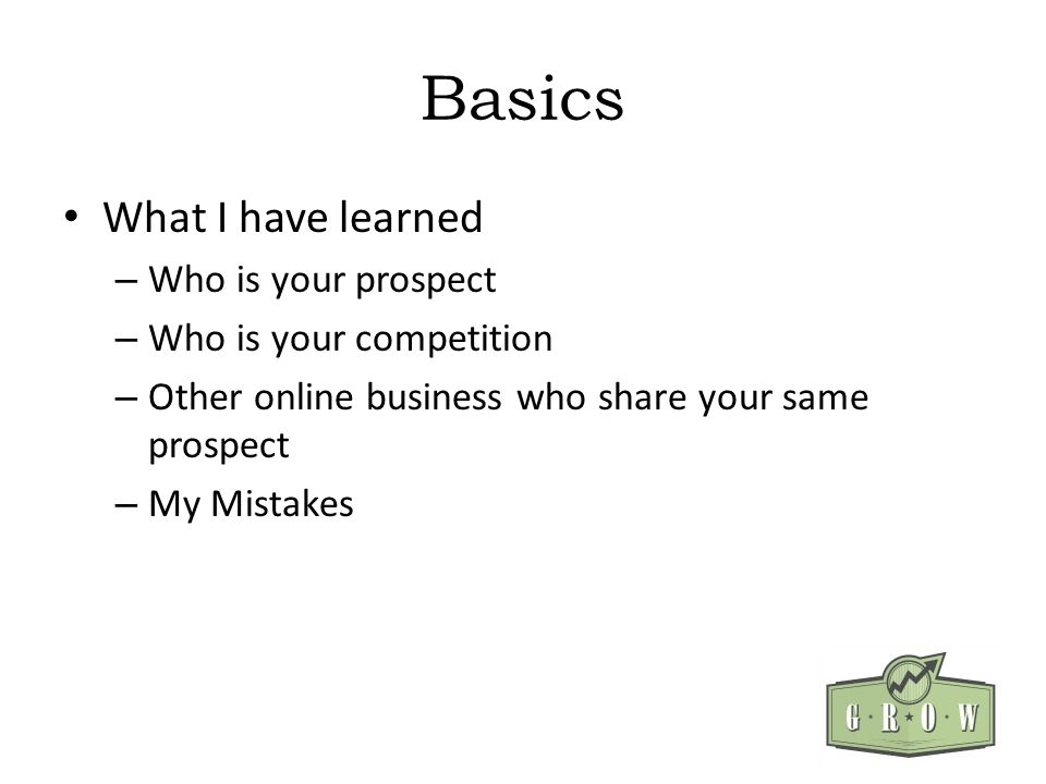 Basics What I have learned – Who is your prospect – Who is your competition – Other online business who share your same prospect – My Mistakes