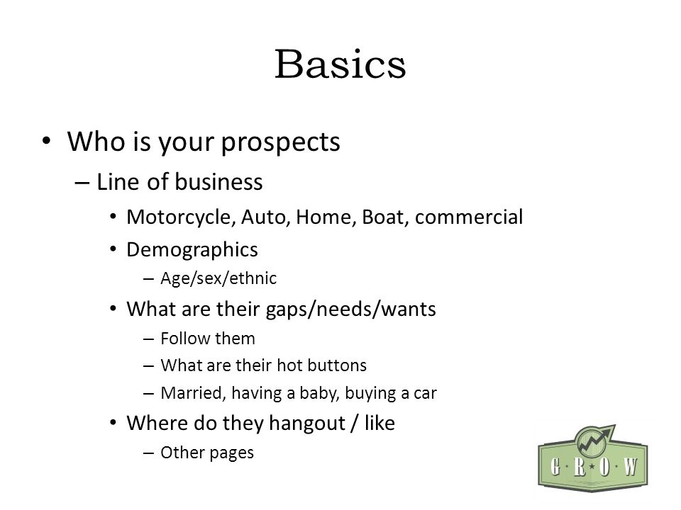 Basics Who is your prospects – Line of business Motorcycle, Auto, Home, Boat, commercial Demographics – Age/sex/ethnic What are their gaps/needs/wants – Follow them – What are their hot buttons – Married, having a baby, buying a car Where do they hangout / like – Other pages