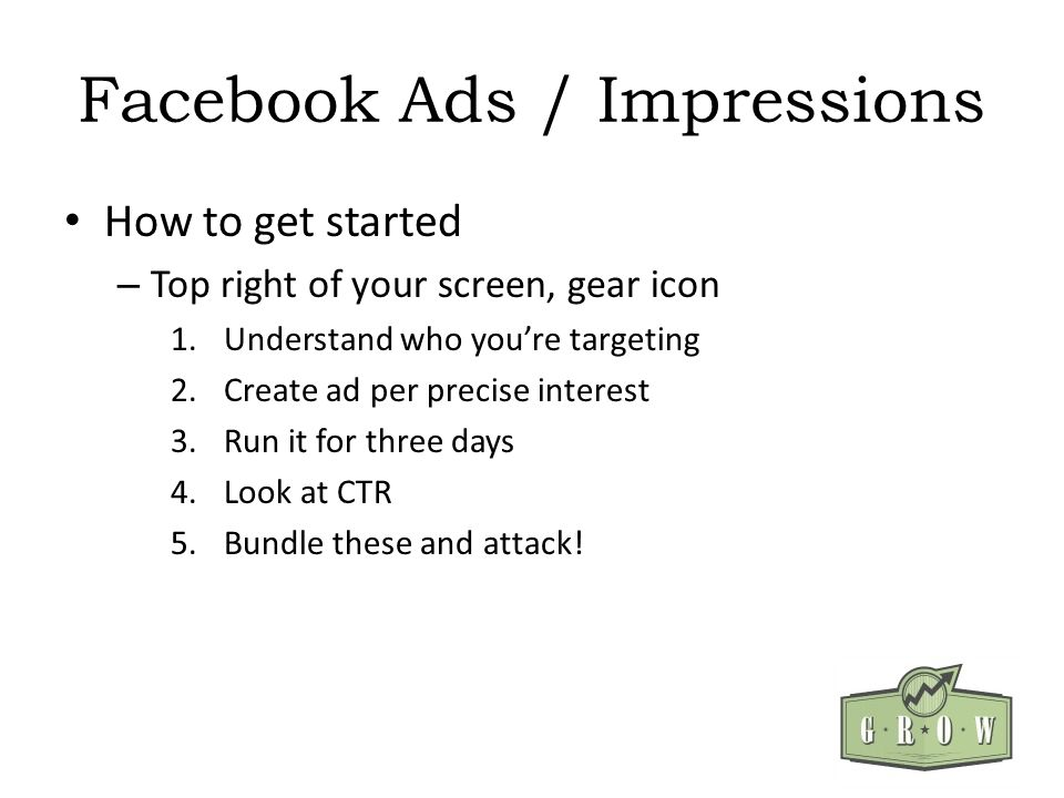 Facebook Ads / Impressions How to get started – Top right of your screen, gear icon 1.Understand who youre targeting 2.Create ad per precise interest 3.Run it for three days 4.Look at CTR 5.Bundle these and attack!