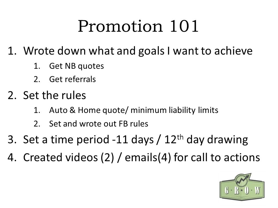 Promotion Wrote down what and goals I want to achieve 1.Get NB quotes 2.Get referrals 2.Set the rules 1.Auto & Home quote/ minimum liability limits 2.Set and wrote out FB rules 3.Set a time period -11 days / 12 th day drawing 4.Created videos (2) /  s(4) for call to actions