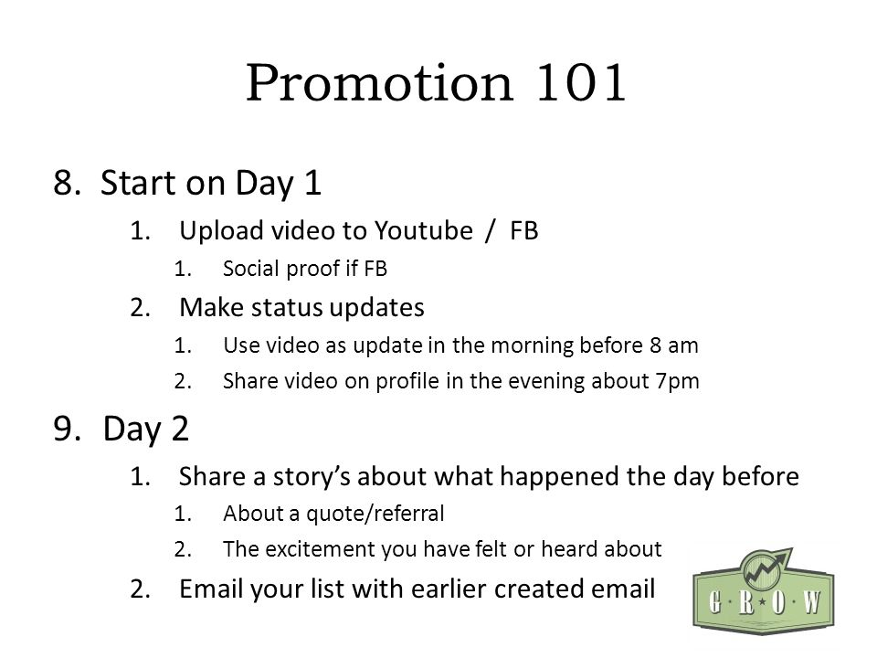 Promotion 101 8. Start on Day 1 1.Upload video to Youtube / FB 1.Social proof if FB 2.Make status updates 1.Use video as update in the morning before