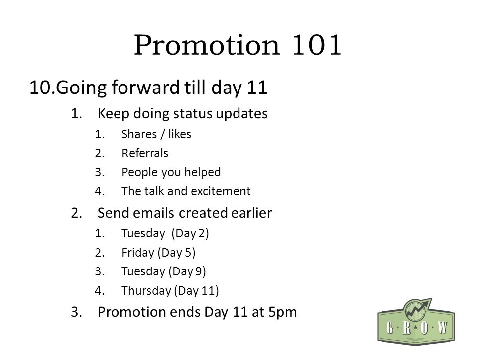 Promotion 101 10.Going forward till day 11 1.Keep doing status updates 1.Shares / likes 2.Referrals 3.People you helped 4.The talk and excitement 2.Se