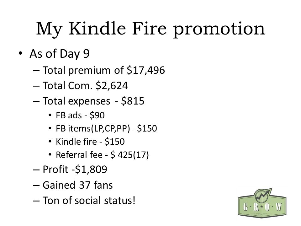 My Kindle Fire promotion As of Day 9 – Total premium of $17,496 – Total Com. $2,624 – Total expenses - $815 FB ads - $90 FB items(LP,CP,PP) - $150 Kin