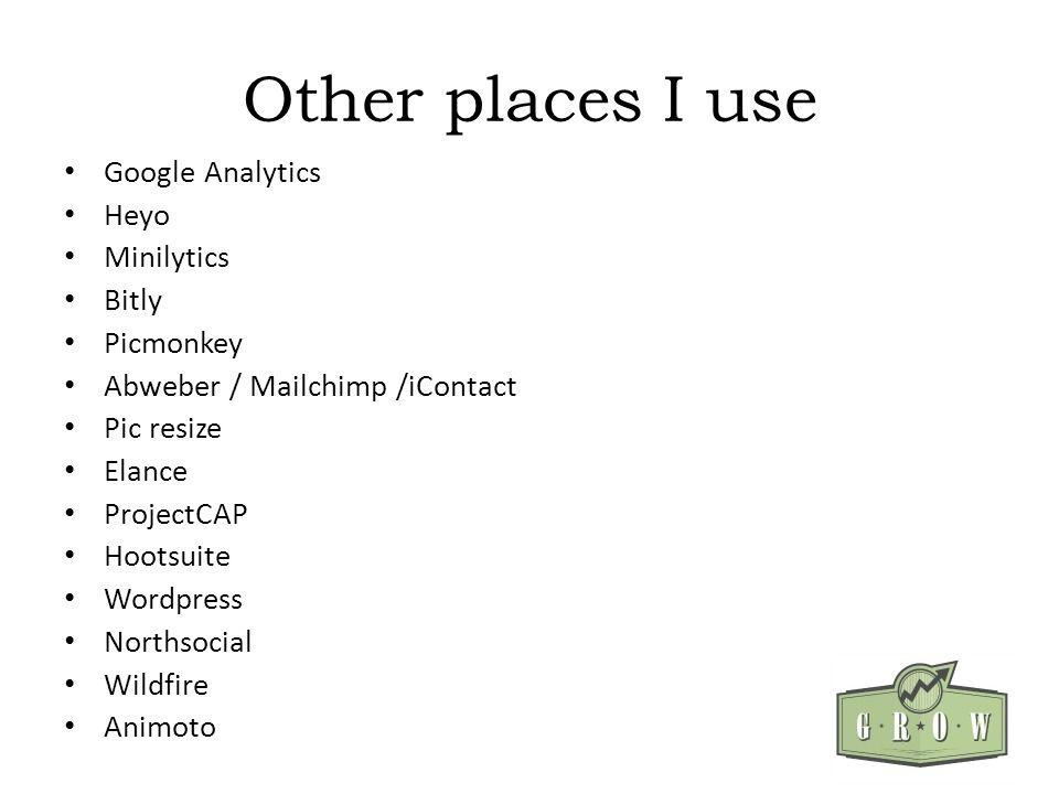 Other places I use Google Analytics Heyo Minilytics Bitly Picmonkey Abweber / Mailchimp /iContact Pic resize Elance ProjectCAP Hootsuite Wordpress Northsocial Wildfire Animoto
