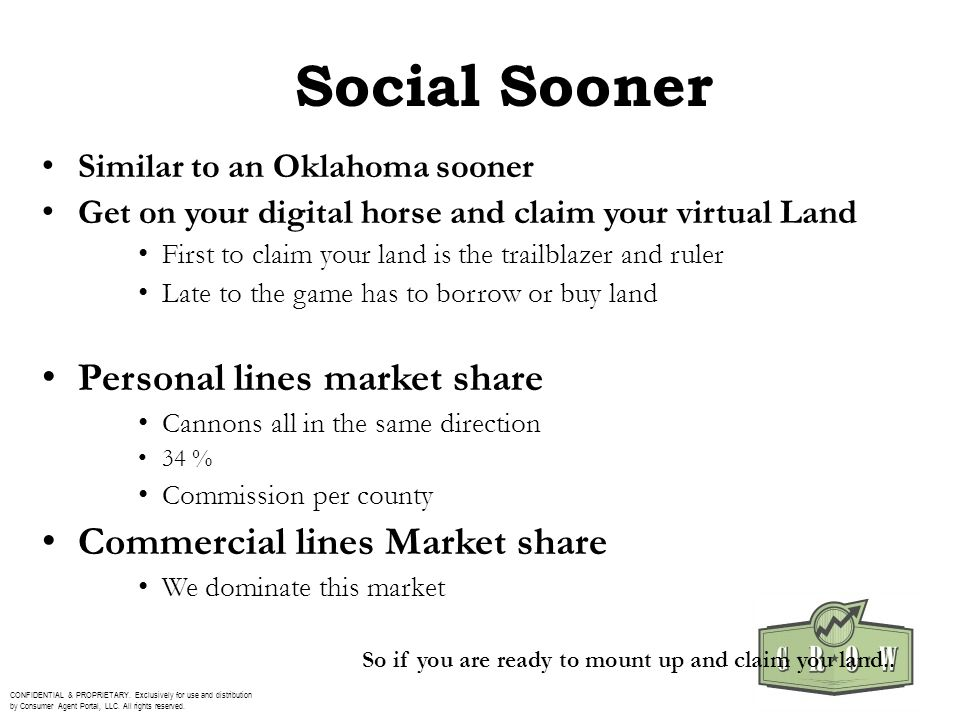 Social Sooner Similar to an Oklahoma sooner Get on your digital horse and claim your virtual Land First to claim your land is the trailblazer and ruler Late to the game has to borrow or buy land Personal lines market share Cannons all in the same direction 34 % Commission per county Commercial lines Market share We dominate this market CONFIDENTIAL & PROPRIETARY.