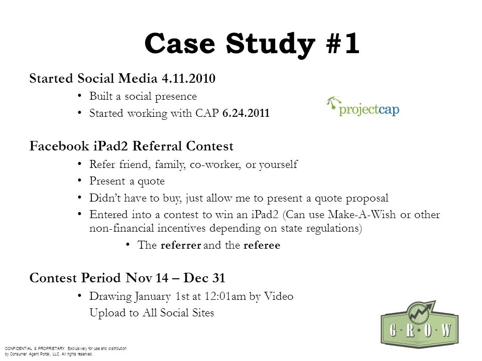 Case Study #1 Started Social Media 4.11.2010 Built a social presence Started working with CAP 6.24.2011 Facebook iPad2 Referral Contest Refer friend,