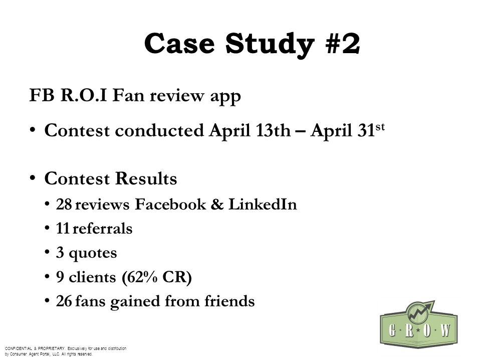 Case Study #2 FB R.O.I Fan review app Contest conducted April 13th – April 31 st Contest Results 28 reviews Facebook & LinkedIn 11 referrals 3 quotes