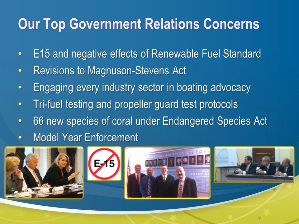 E15 and negative effects of Renewable Fuel Standard E15 and negative effects of Renewable Fuel Standard Revisions to Magnuson-Stevens Act Revisions to Magnuson-Stevens Act Engaging every industry sector in boating advocacy Engaging every industry sector in boating advocacy Tri-fuel testing and propeller guard test protocols Tri-fuel testing and propeller guard test protocols 66 new species of coral under Endangered Species Act 66 new species of coral under Endangered Species Act Model Year Enforcement Model Year Enforcement