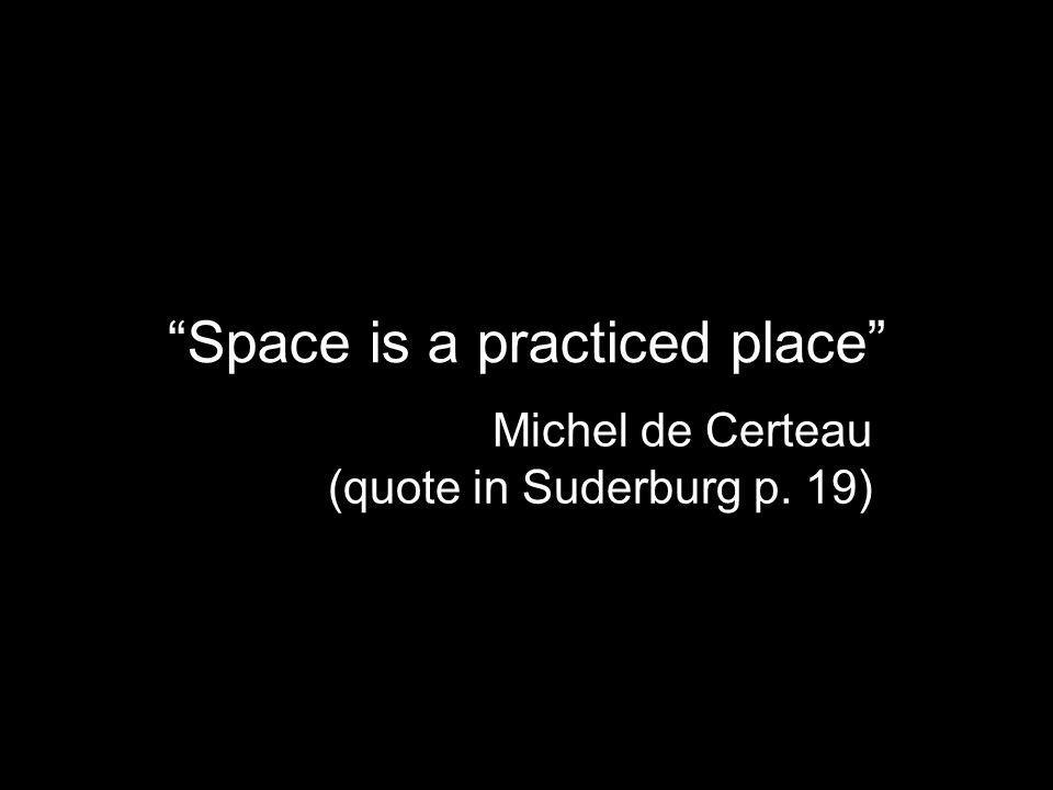 Space is a practiced place Michel de Certeau (quote in Suderburg p. 19)
