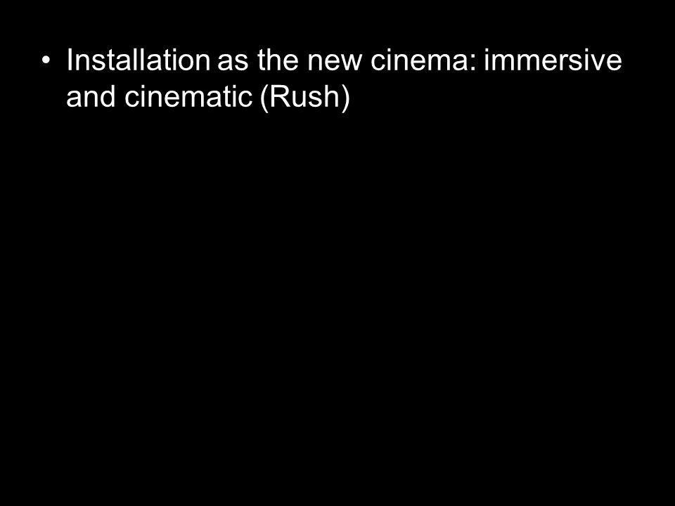Installation as the new cinema: immersive and cinematic (Rush)