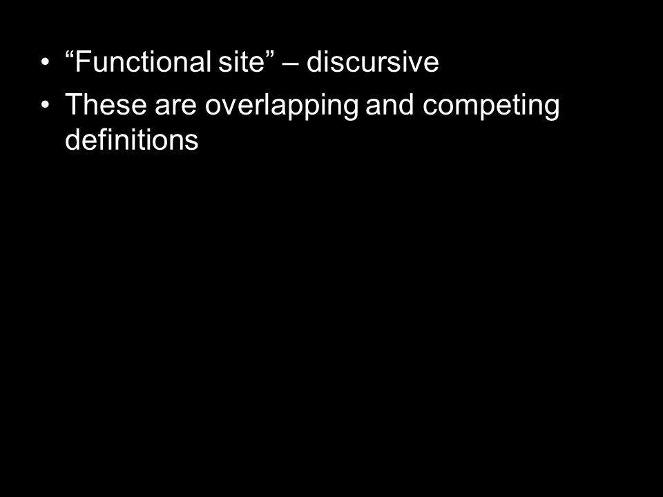 Functional site – discursive These are overlapping and competing definitions