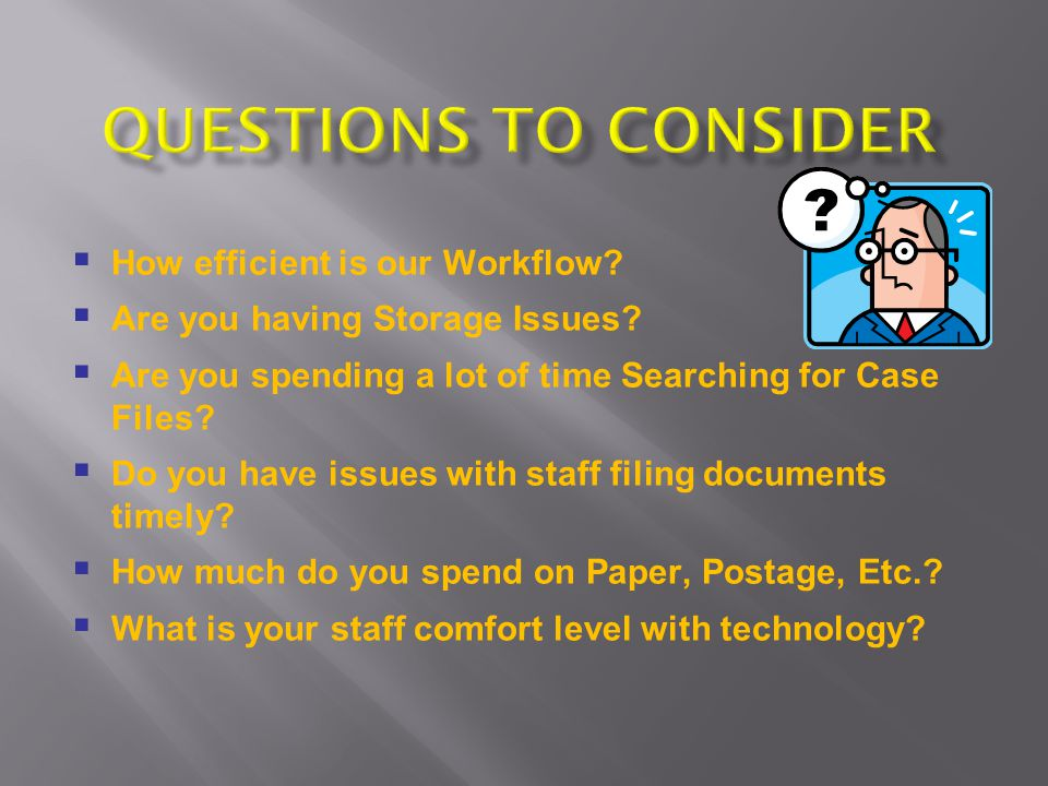How efficient is our Workflow? Are you having Storage Issues? Are you spending a lot of time Searching for Case Files? Do you have issues with staff f