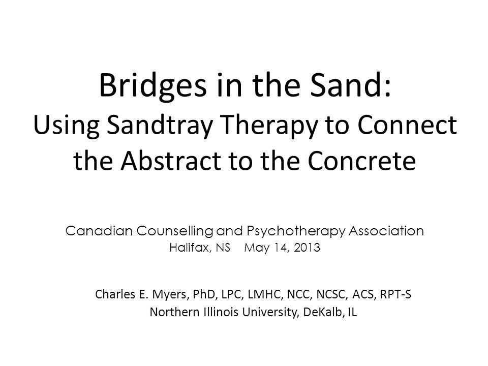 Bridges in the Sand: Using Sandtray Therapy to Connect the Abstract to the Concrete Charles E. Myers, PhD, LPC, LMHC, NCC, NCSC, ACS, RPT-S Northern I
