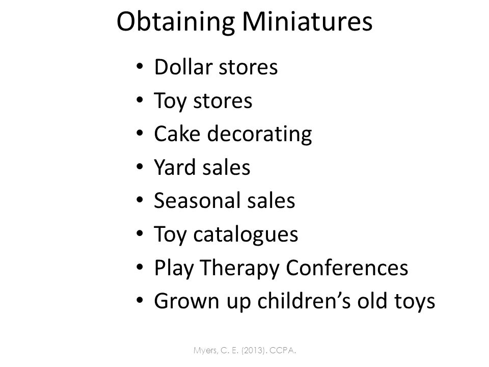 Obtaining Miniatures Dollar stores Toy stores Cake decorating Yard sales Seasonal sales Toy catalogues Play Therapy Conferences Grown up childrens old