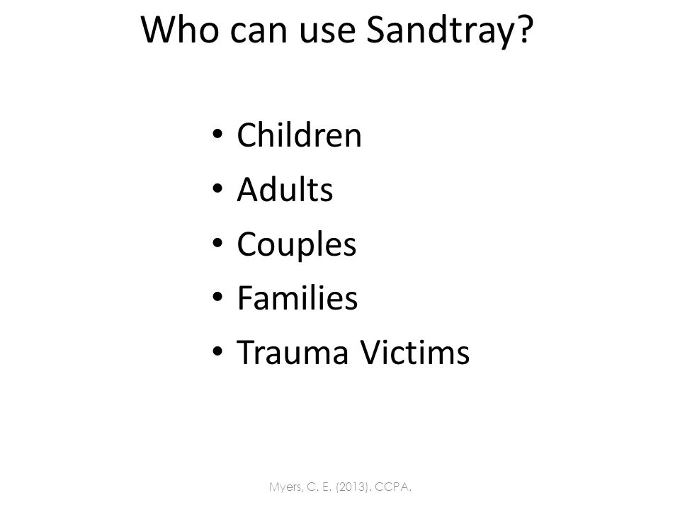 Who can use Sandtray? Children Adults Couples Families Trauma Victims Myers, C. E. (2013). CCPA.