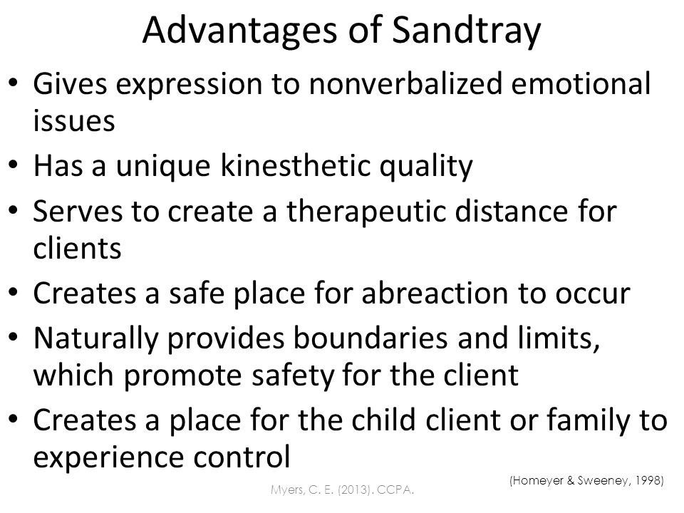 Advantages of Sandtray Gives expression to nonverbalized emotional issues Has a unique kinesthetic quality Serves to create a therapeutic distance for