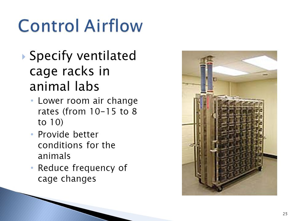 Specify ventilated cage racks in animal labs Lower room air change rates (from 10-15 to 8 to 10) Provide better conditions for the animals Reduce freq