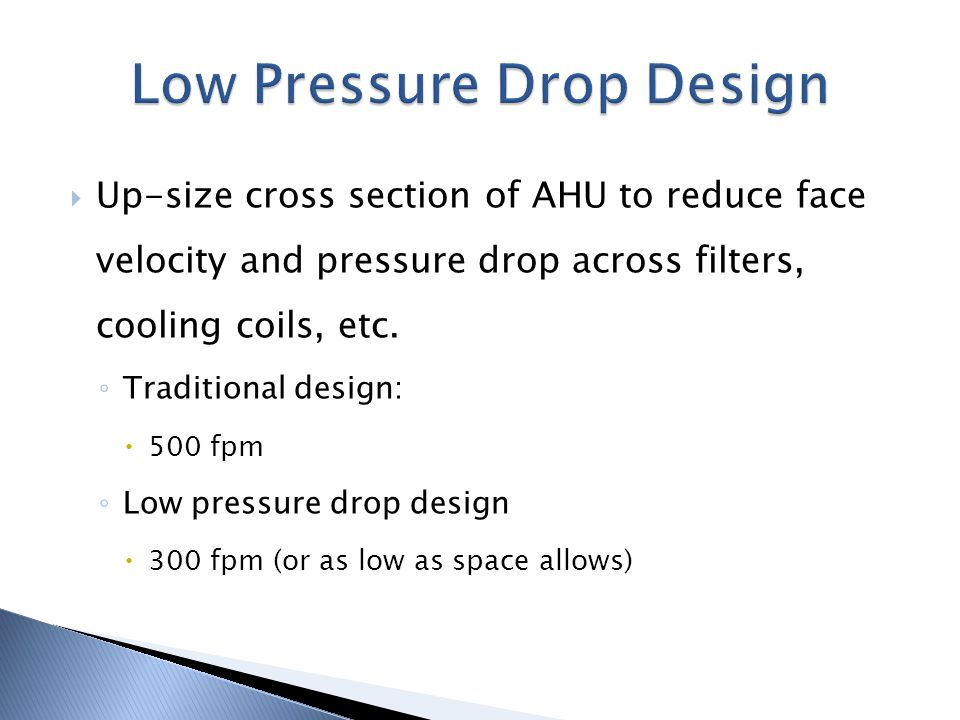Up-size cross section of AHU to reduce face velocity and pressure drop across filters, cooling coils, etc. Traditional design: 500 fpm Low pressure dr
