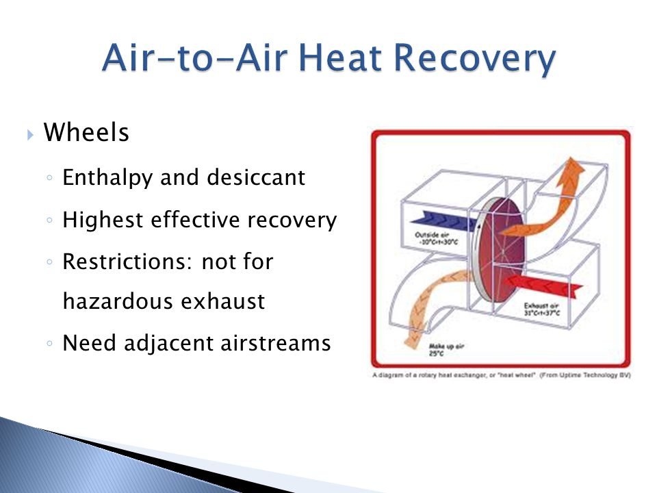 Wheels Enthalpy and desiccant Highest effective recovery Restrictions: not for hazardous exhaust Need adjacent airstreams