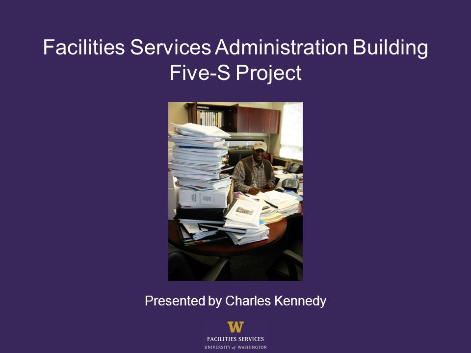 Facilities Services Administration Building Five-S Project Presented by Charles Kennedy