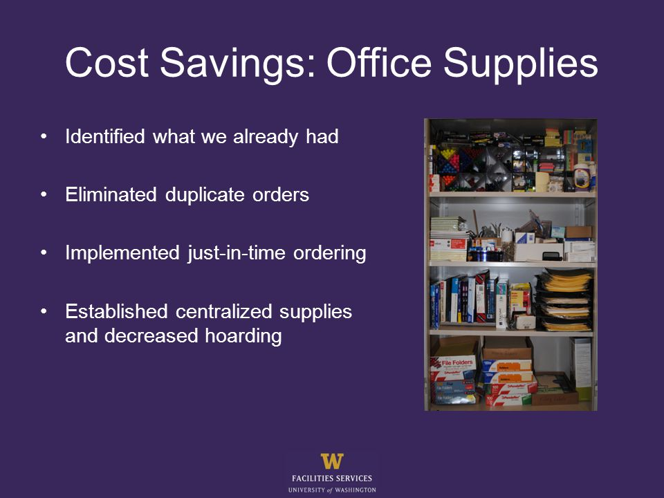 Cost Savings: Office Supplies Identified what we already had Eliminated duplicate orders Implemented just-in-time ordering Established centralized supplies and decreased hoarding
