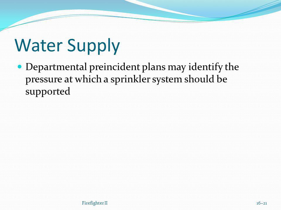 Water Supply Departmental preincident plans may identify the pressure at which a sprinkler system should be supported Firefighter II16–21