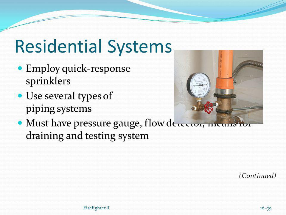 Residential Systems Employ quick-response sprinklers Use several types of piping systems Must have pressure gauge, flow detector, means for draining and testing system Firefighter II16–39 (Continued)