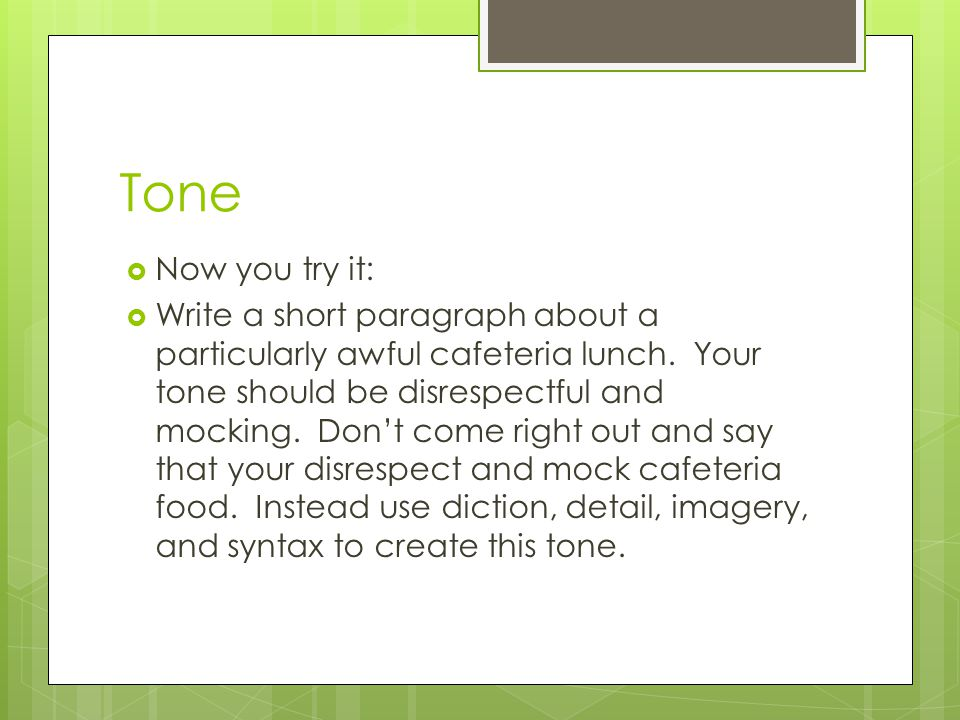Tone Now you try it: Write a short paragraph about a particularly awful cafeteria lunch. Your tone should be disrespectful and mocking. Dont come righ