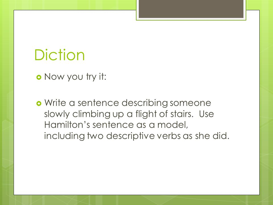 Diction Now you try it: Write a sentence describing someone slowly climbing up a flight of stairs. Use Hamiltons sentence as a model, including two de
