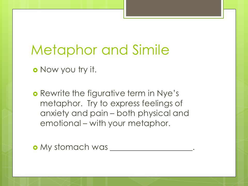 Metaphor and Simile Now you try it. Rewrite the figurative term in Nyes metaphor. Try to express feelings of anxiety and pain – both physical and emot