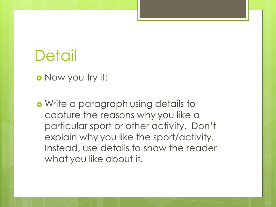 Detail Now you try it: Write a paragraph using details to capture the reasons why you like a particular sport or other activity. Dont explain why you