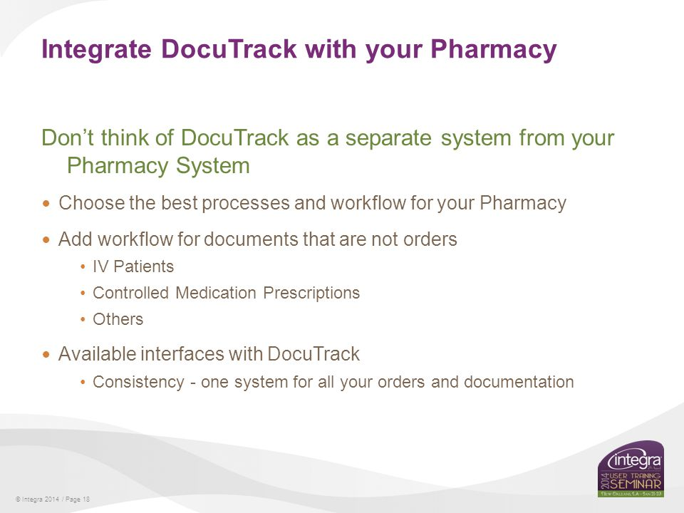 © Integra 2014 / Page 18 Integrate DocuTrack with your Pharmacy Dont think of DocuTrack as a separate system from your Pharmacy System Choose the best