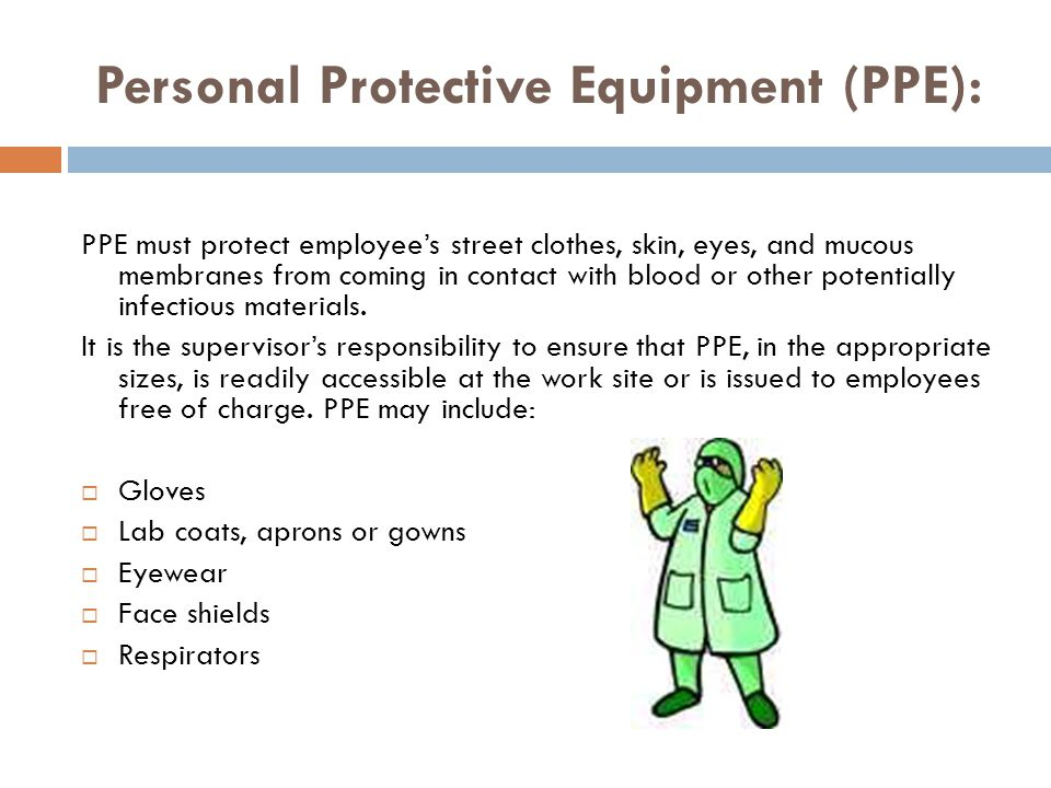 Personal Protective Equipment (PPE): PPE must protect employees street clothes, skin, eyes, and mucous membranes from coming in contact with blood or