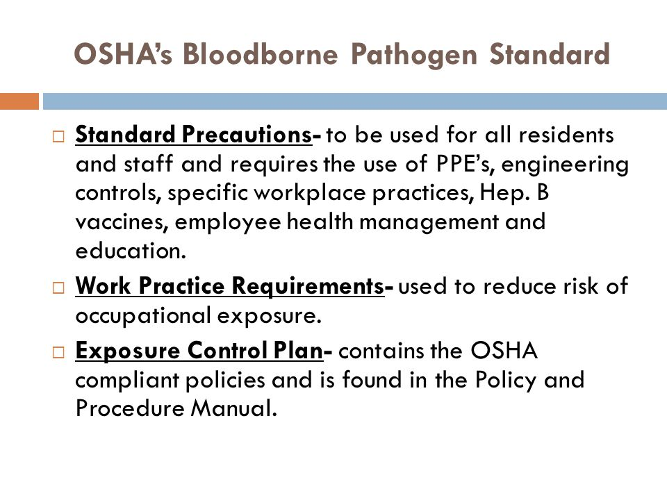 OSHAs Bloodborne Pathogen Standard Standard Precautions- to be used for all residents and staff and requires the use of PPEs, engineering controls, sp