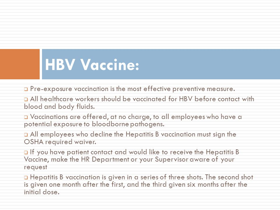 Pre-exposure vaccination is the most effective preventive measure. All healthcare workers should be vaccinated for HBV before contact with blood and b